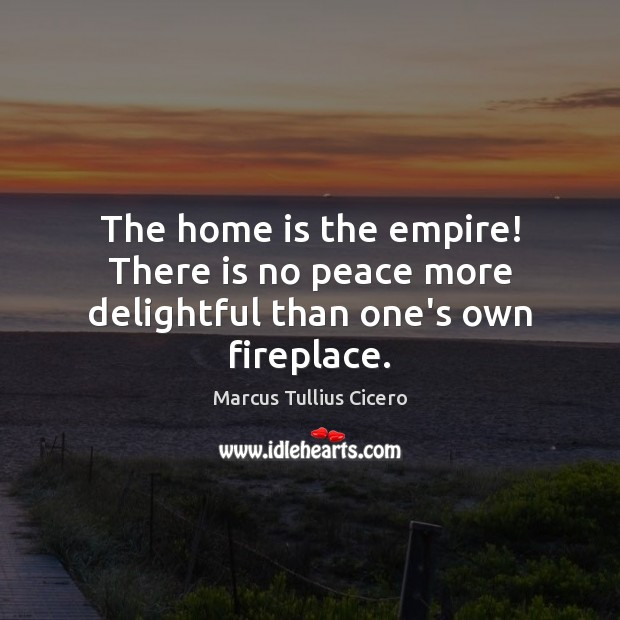 The home is the empire! There is no peace more delightful than one's own fireplace. Image