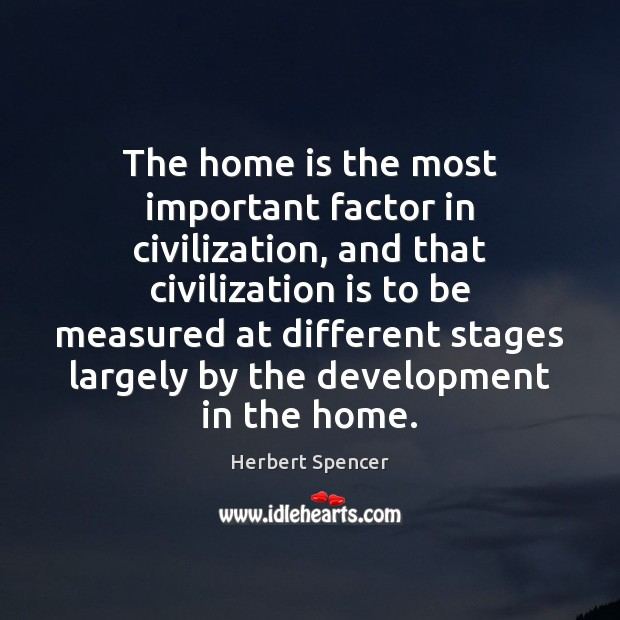 Image, The home is the most important factor in civilization, and that civilization