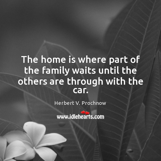 The home is where part of the family waits until the others are through with the car. Herbert V. Prochnow Picture Quote