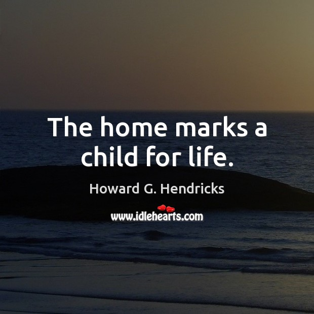 The home marks a child for life. Howard G. Hendricks Picture Quote