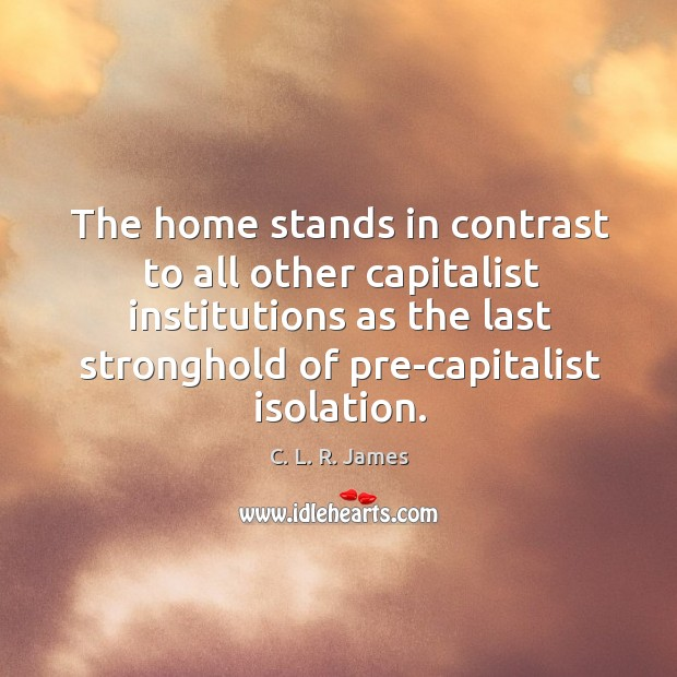 The home stands in contrast to all other capitalist institutions as the last stronghold of pre-capitalist isolation. C. L. R. James Picture Quote
