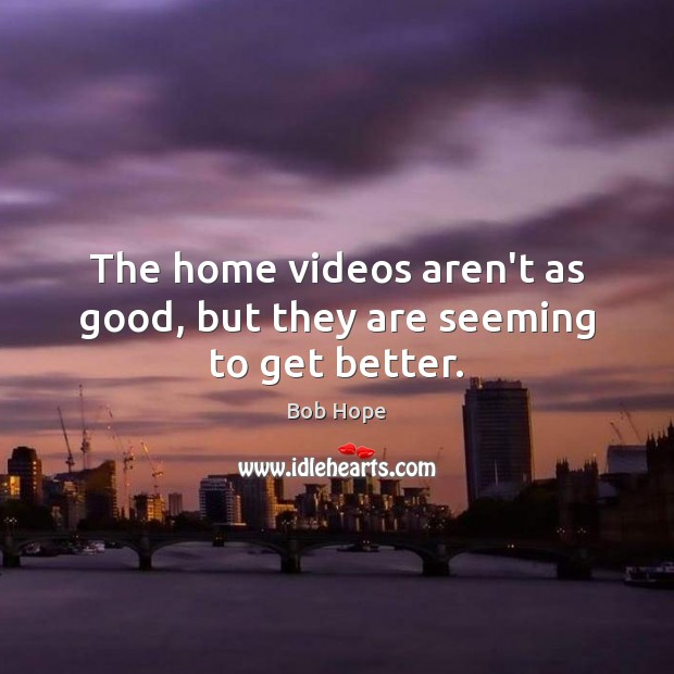 The home videos aren't as good, but they are seeming to get better. Image