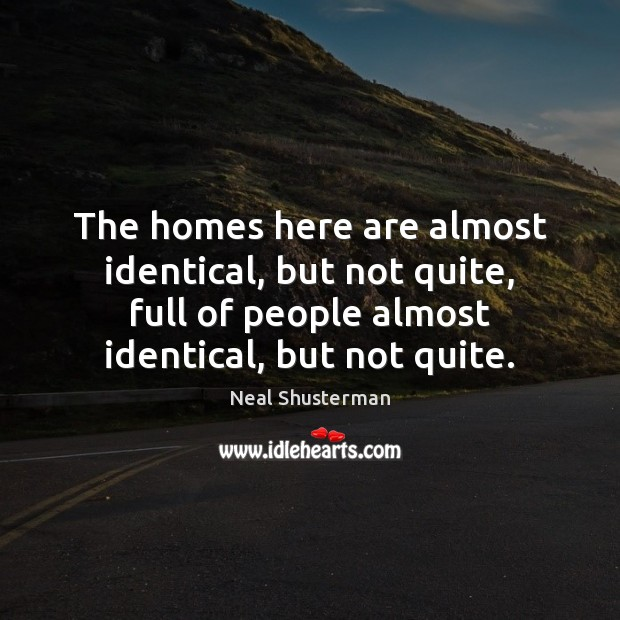 The homes here are almost identical, but not quite, full of people Neal Shusterman Picture Quote