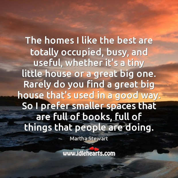 The homes I like the best are totally occupied, busy, and useful, Martha Stewart Picture Quote