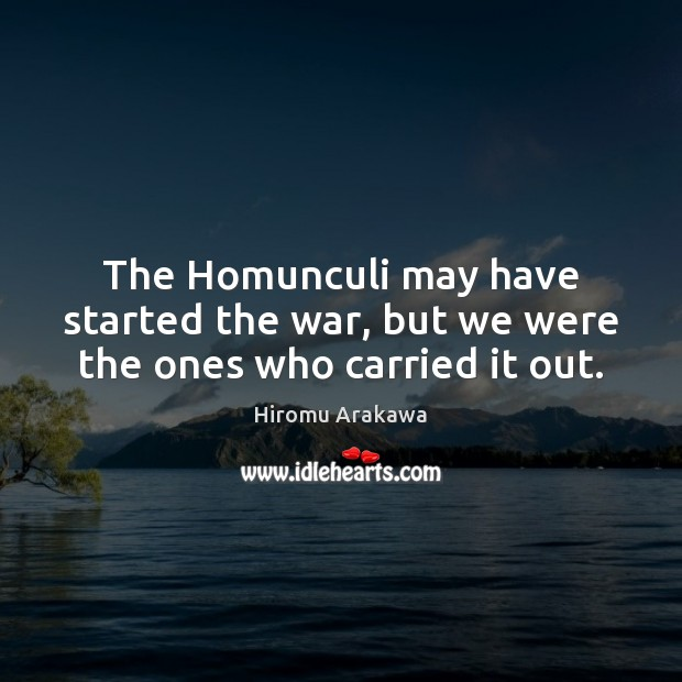 The Homunculi may have started the war, but we were the ones who carried it out. Hiromu Arakawa Picture Quote