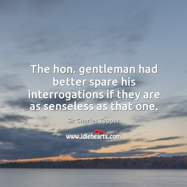 The hon. Gentleman had better spare his interrogations if they are as senseless as that one. Image