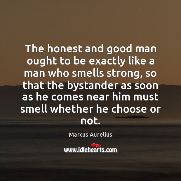 The honest and good man ought to be exactly like a man Men Quotes Image