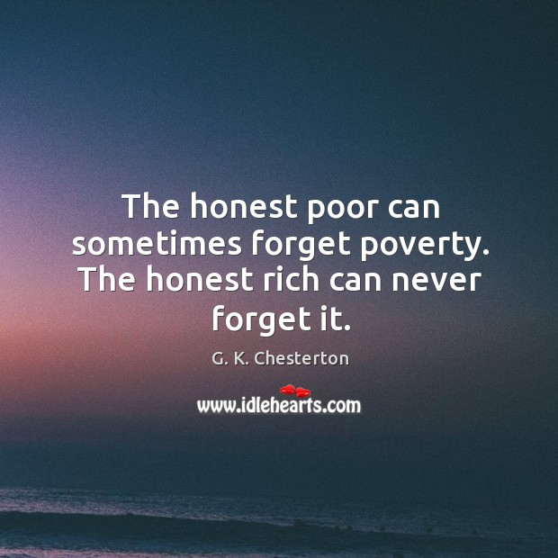 The honest poor can sometimes forget poverty. The honest rich can never forget it. G. K. Chesterton Picture Quote