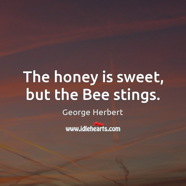 The honey is sweet, but the Bee stings. George Herbert Picture Quote