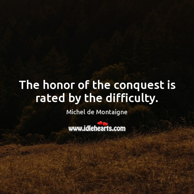The honor of the conquest is rated by the difficulty. Michel de Montaigne Picture Quote