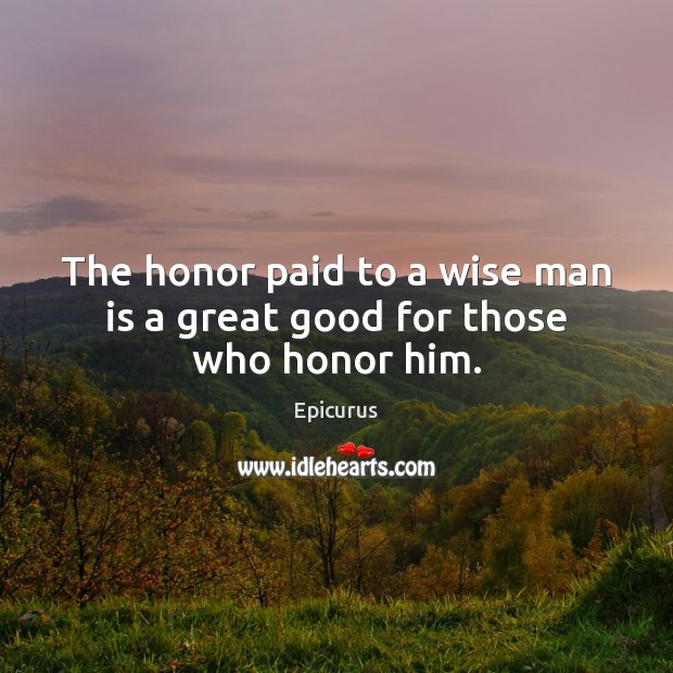 Image, The honor paid to a wise man is a great good for those who honor him.