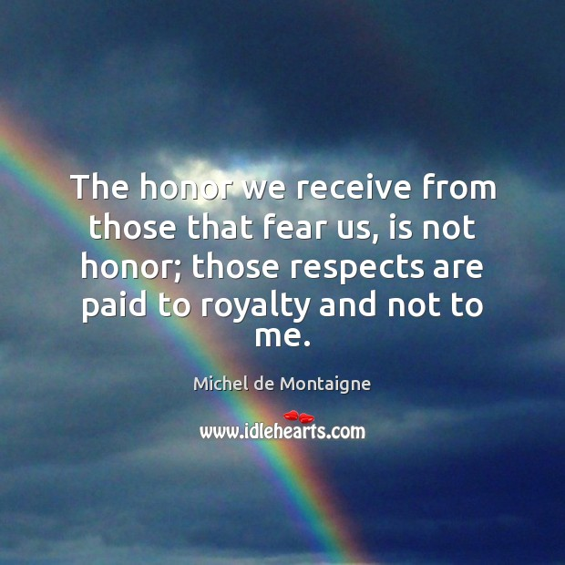 Image, The honor we receive from those that fear us, is not honor;