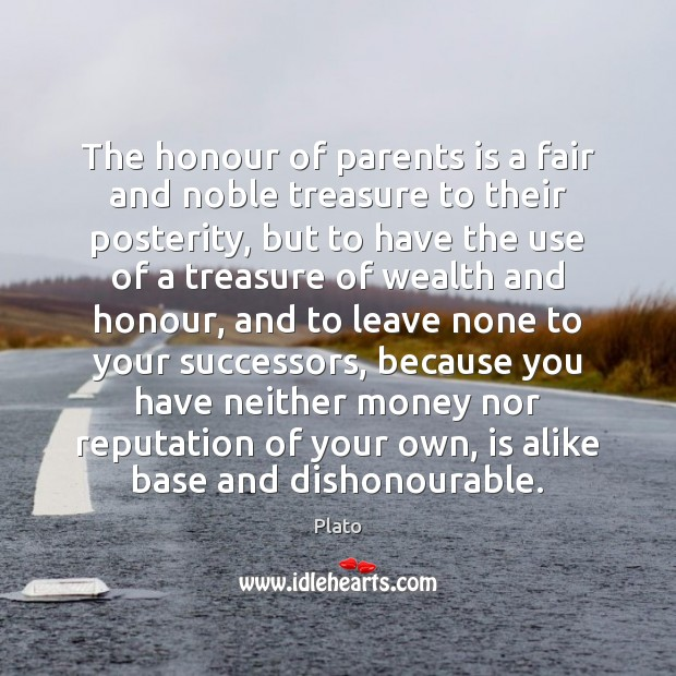 The honour of parents is a fair and noble treasure to their Image