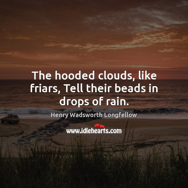 Image, The hooded clouds, like friars, Tell their beads in drops of rain.