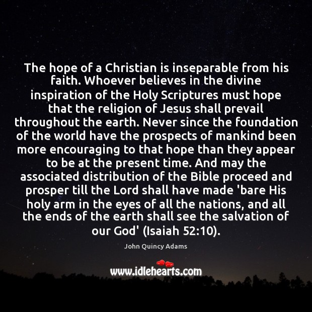 The hope of a Christian is inseparable from his faith. Whoever believes John Quincy Adams Picture Quote