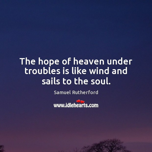The hope of heaven under troubles is like wind and sails to the soul. Samuel Rutherford Picture Quote