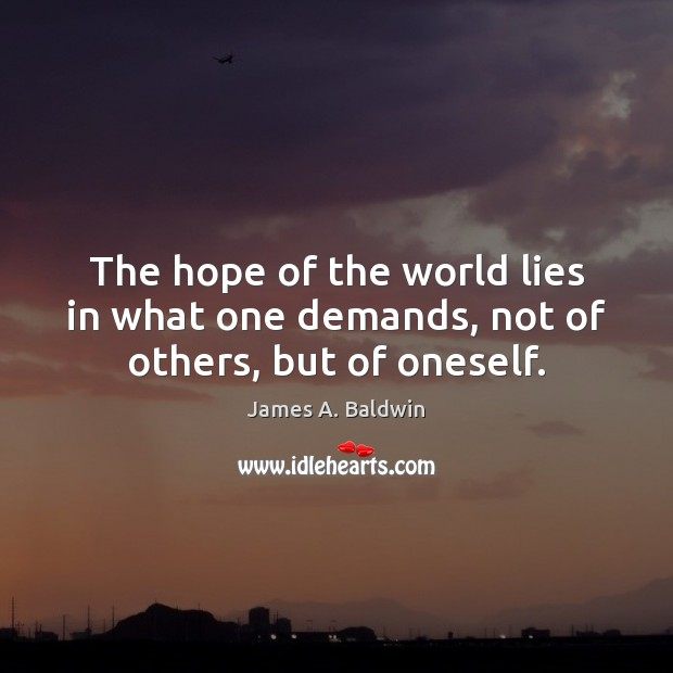 The hope of the world lies in what one demands, not of others, but of oneself. James A. Baldwin Picture Quote