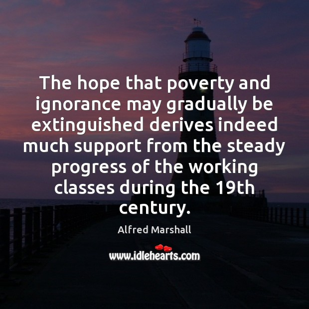 Image, The hope that poverty and ignorance may gradually be extinguished derives indeed