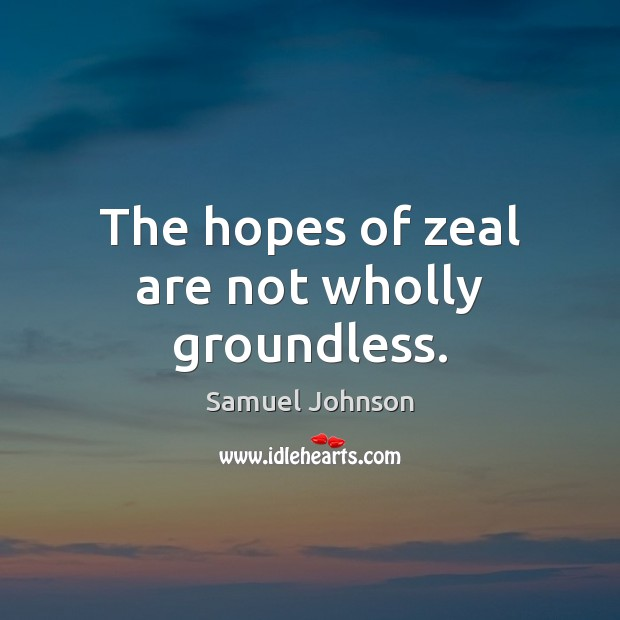 The hopes of zeal are not wholly groundless. Image