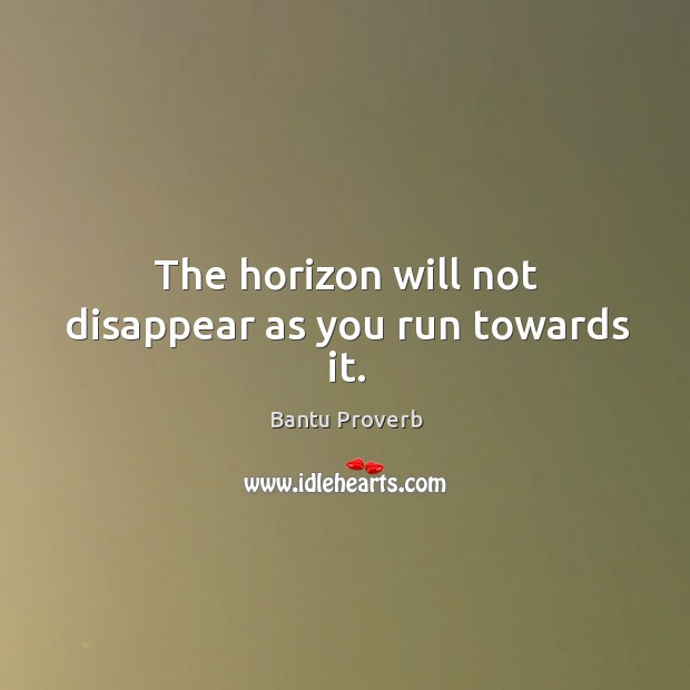 The horizon will not disappear as you run towards it. Bantu Proverbs Image
