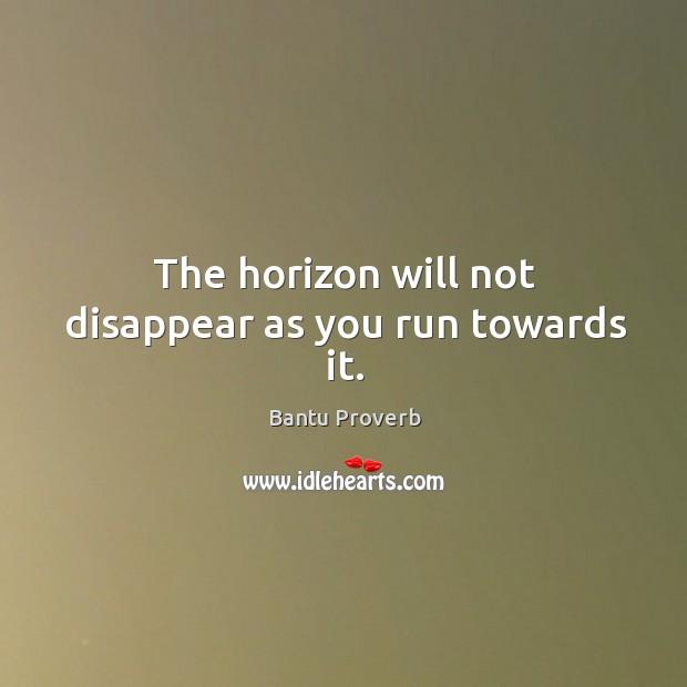 The horizon will not disappear as you run towards it. Bantu Proverbs Image