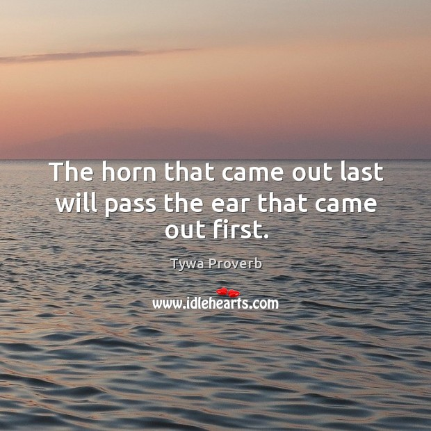 The horn that came out last will pass the ear that came out first. Tywa Proverbs Image
