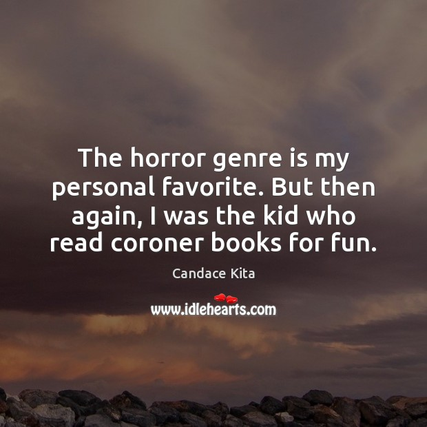The horror genre is my personal favorite. But then again, I was Image