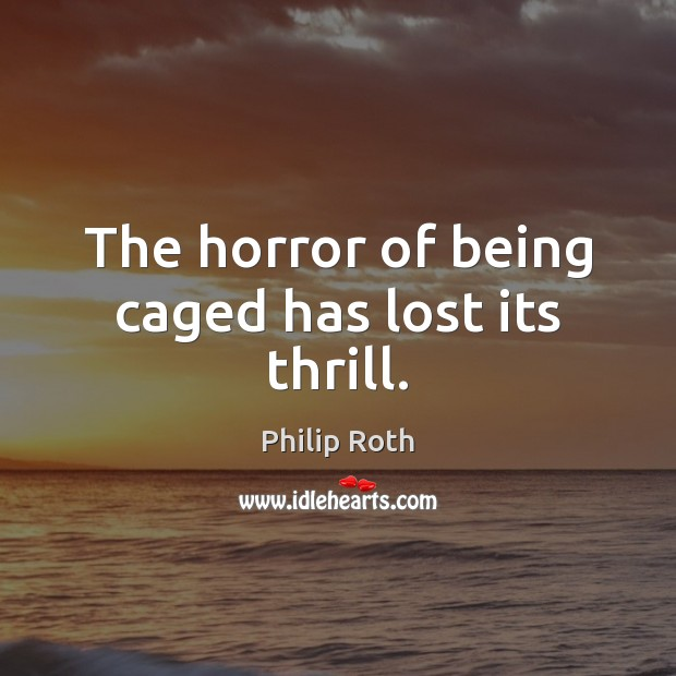 The horror of being caged has lost its thrill. Philip Roth Picture Quote