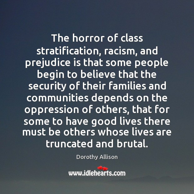 The horror of class stratification, racism, and prejudice is that some people Image