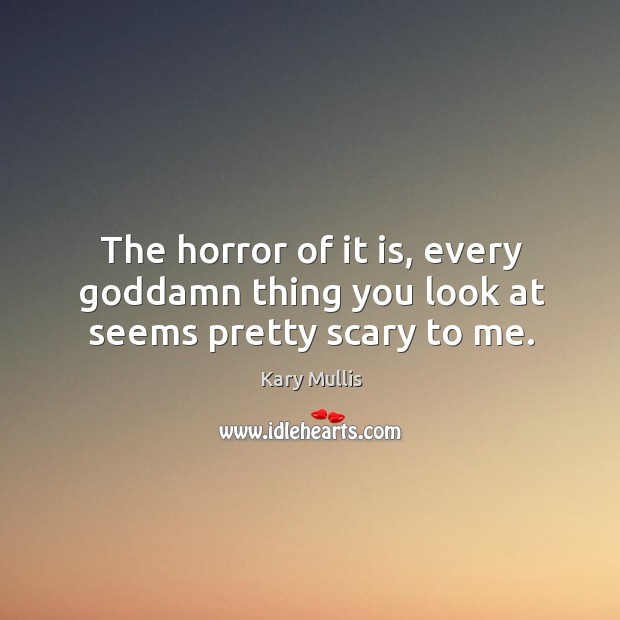 The horror of it is, every Goddamn thing you look at seems pretty scary to me. Kary Mullis Picture Quote
