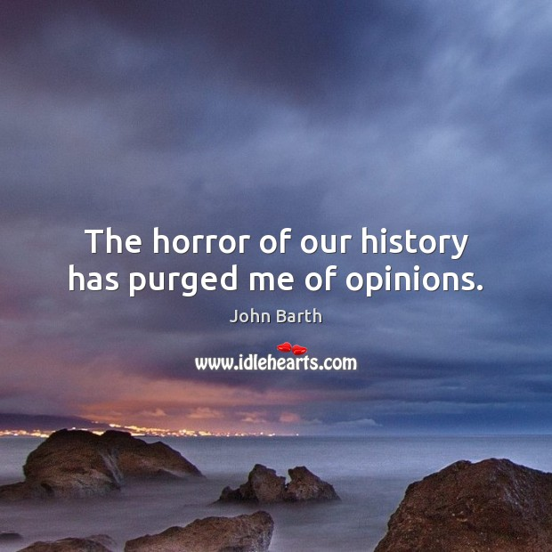 The horror of our history has purged me of opinions. John Barth Picture Quote