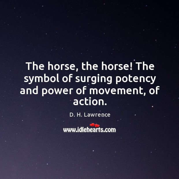 The horse, the horse! The symbol of surging potency and power of movement, of action. Image