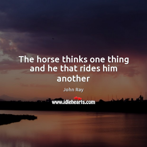 The horse thinks one thing and he that rides him another Image