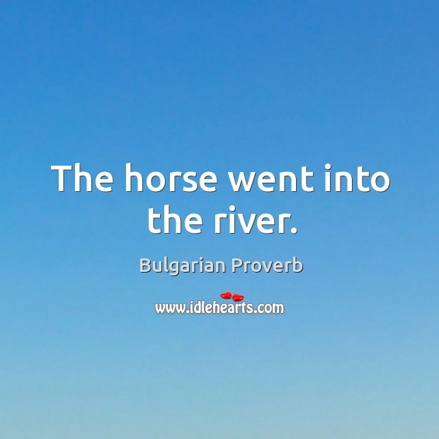 The horse went into the river. Bulgarian Proverbs Image