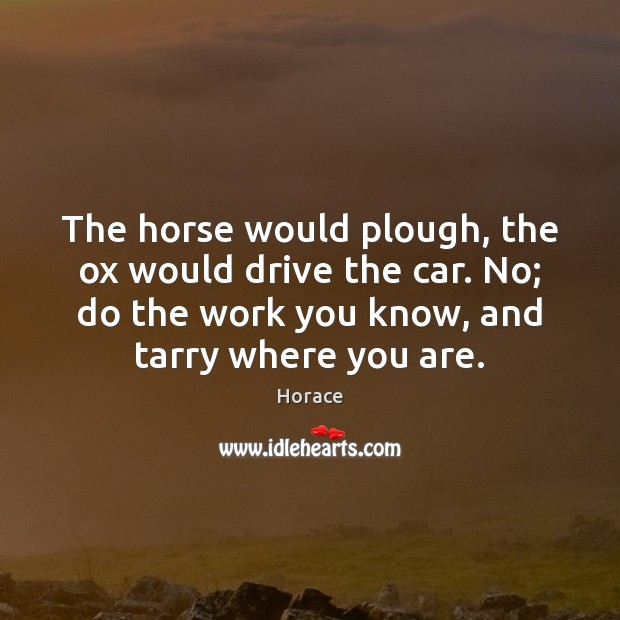 Image, The horse would plough, the ox would drive the car. No; do