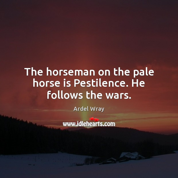 Image, The horseman on the pale horse is Pestilence. He follows the wars.