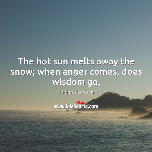 Image, The hot sun melts away the snow; when anger comes, does wisdom go.