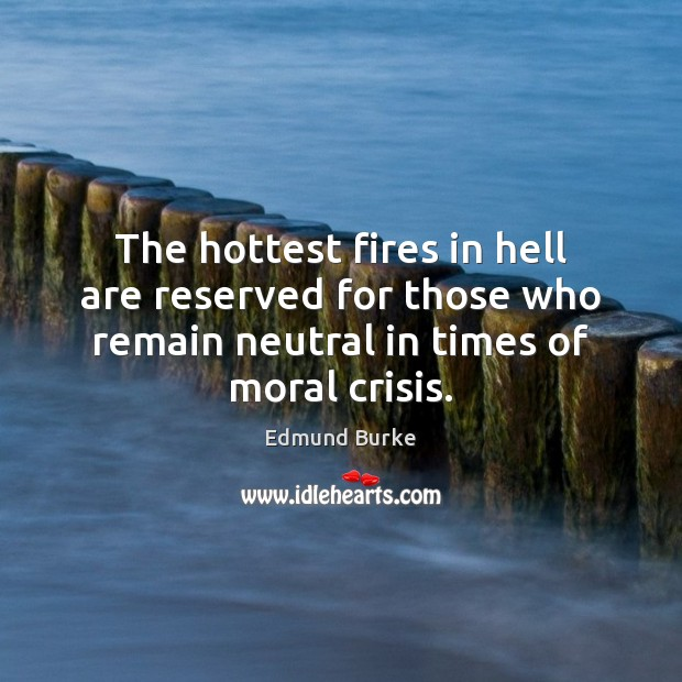 The hottest fires in hell are reserved for those who remain neutral Edmund Burke Picture Quote
