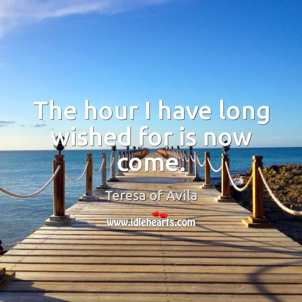 The hour I have long wished for is now come. Teresa of Avila Picture Quote