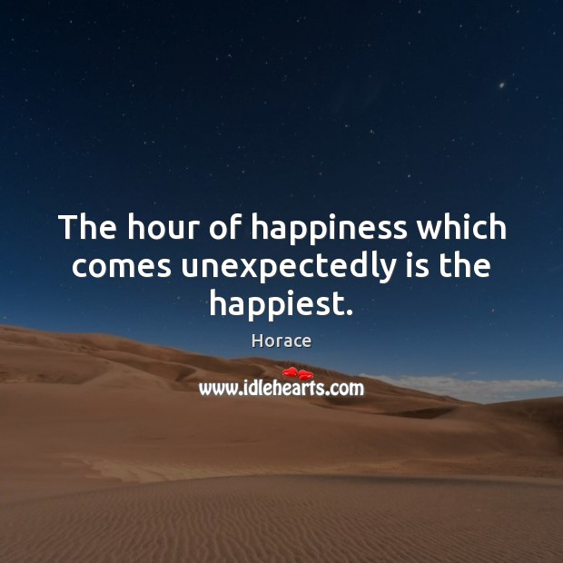 The hour of happiness which comes unexpectedly is the happiest. Image