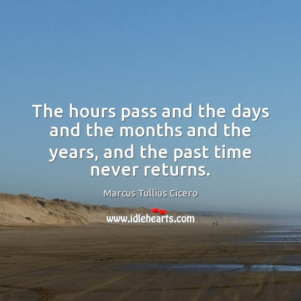 The hours pass and the days and the months and the years, and the past time never returns. Marcus Tullius Cicero Picture Quote