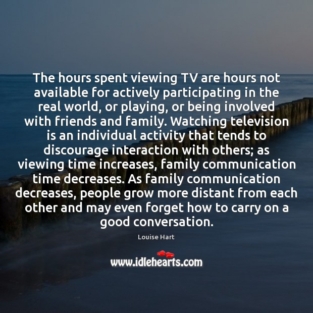 The hours spent viewing TV are hours not available for actively participating Louise Hart Picture Quote