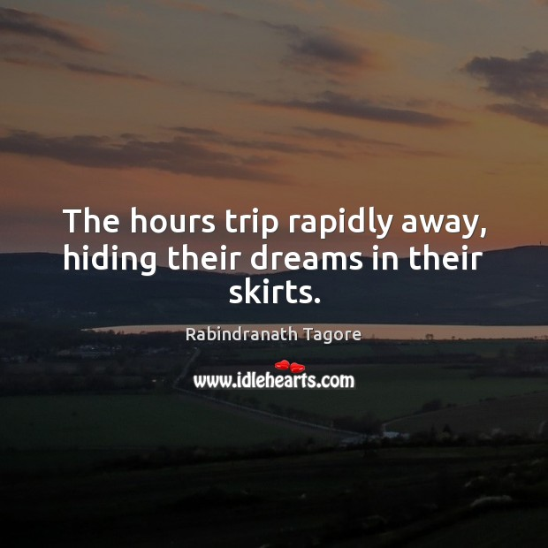 Image, The hours trip rapidly away, hiding their dreams in their skirts.