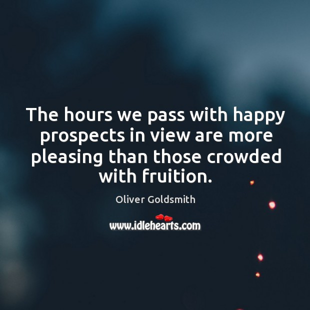 The hours we pass with happy prospects in view are more pleasing than those crowded with fruition. Image