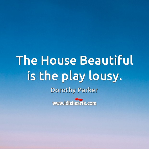 The House Beautiful is the play lousy. Image