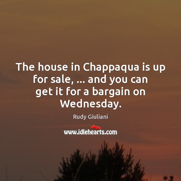 The house in Chappaqua is up for sale, … and you can get it for a bargain on Wednesday. Rudy Giuliani Picture Quote