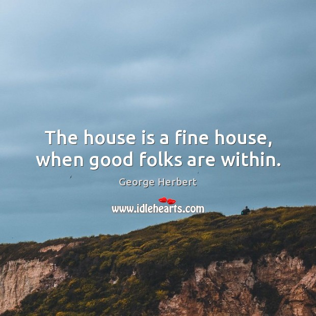 The house is a fine house, when good folks are within. Image