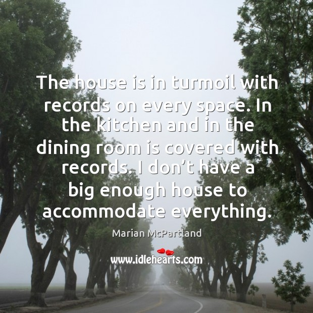 The house is in turmoil with records on every space. In the kitchen and in the dining room is covered with records. Marian McPartland Picture Quote