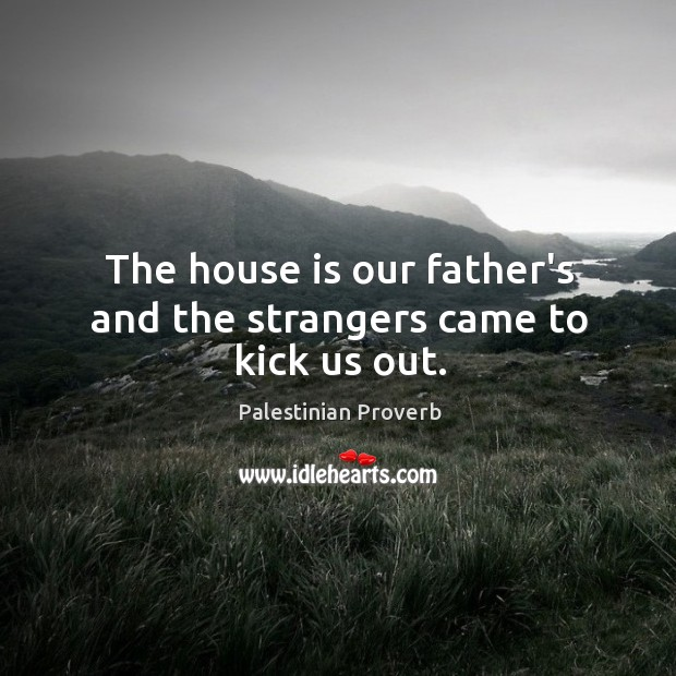 The house is our father's and the strangers came to kick us out. Palestinian Proverbs Image