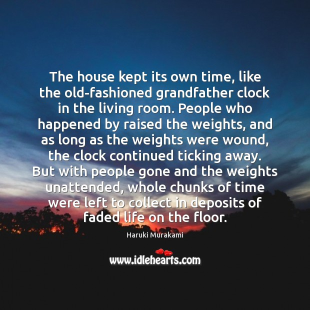 Haruki Murakami Picture Quote image saying: The house kept its own time, like the old-fashioned grandfather clock in